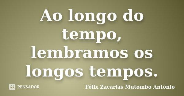 Ao longo do tempo, lembramos os longos tempos.... Frase de Félix Zacarias Mutombo António.