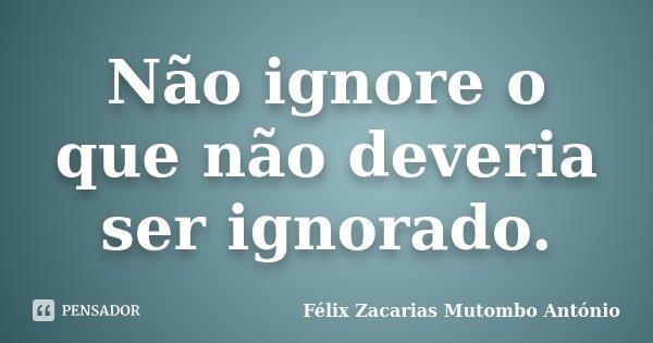 Não ignore o que não deveria ser ignorado.... Frase de Félix Zacarias Mutombo António.