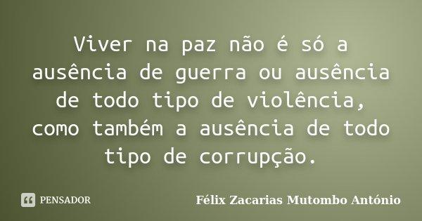 Viver na paz não é só a ausência de guerra ou ausência de todo tipo de violência, como também a ausência de todo tipo de corrupção.... Frase de Félix Zacarias Mutombo António.