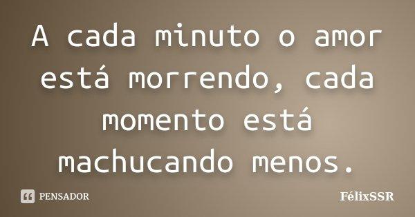 A cada minuto o amor está morrendo, cada momento está machucando menos.... Frase de FélixSSR.
