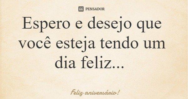 Espero e desejo que você esteja tendo um dia feliz...... Frase de Feliz aniversário!.