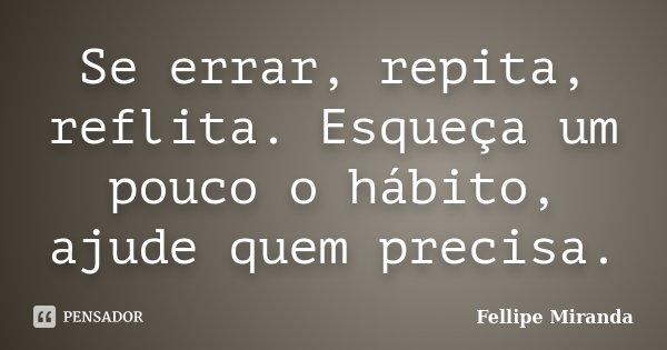 Se errar, repita, reflita. Esqueça um pouco o hábito, ajude quem precisa.... Frase de Fellipe Miranda.