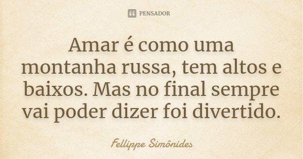Amar é como uma montanha russa, tem altos e baixos. Mas no final sempre vai poder dizer foi divertido.... Frase de Fellippe Simônides.