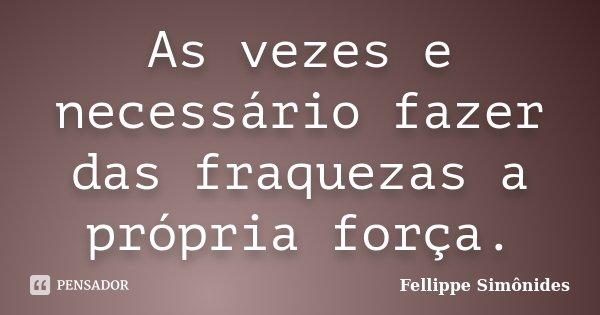 As vezes e necessário fazer das fraquezas a própria força.... Frase de Fellippe Simônides.