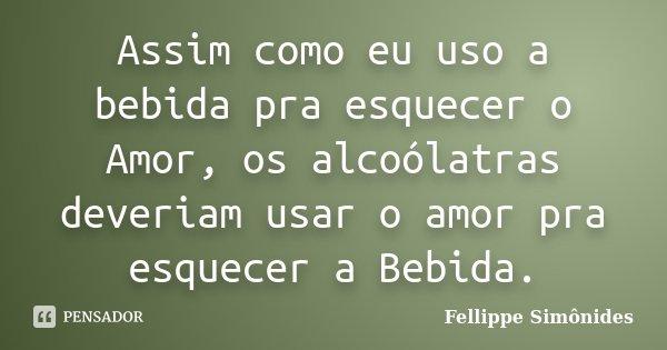 Assim como eu uso a bebida pra esquecer o Amor, os alcoólatras deveriam usar o amor pra esquecer a Bebida.... Frase de Fellippe Simônides.