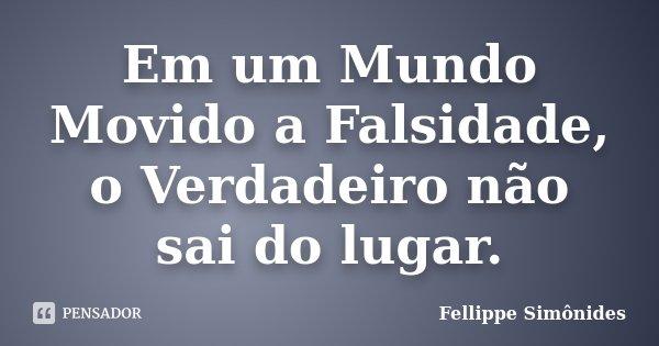 Em um Mundo Movido a Falsidade, o Verdadeiro não sai do lugar.... Frase de Fellippe Simônides.