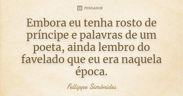 Embora eu tenha rosto de príncipe e palavras de um poeta, ainda lembro do favelado que eu era naquela época.... Frase de Fellippe Simônides.
