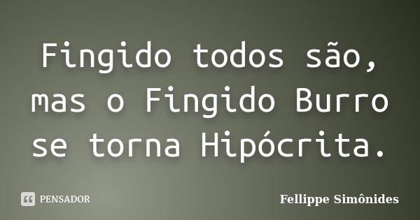 Fingido todos são, mas o Fingido Burro se torna Hipócrita.... Frase de Fellippe Simônides.