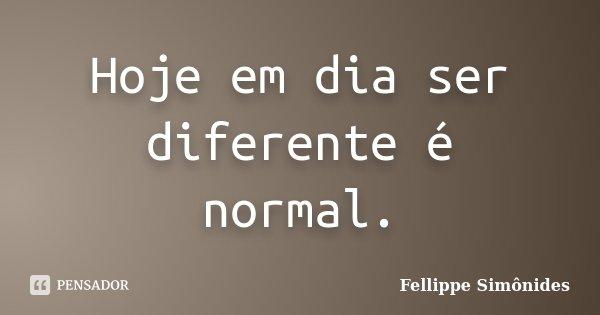 Hoje em dia ser diferente é normal.... Frase de Fellippe Simônides.