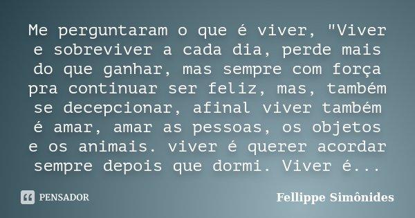 """Me perguntaram o que é viver, """"Viver e sobreviver a cada dia, perde mais do que ganhar, mas sempre com força pra continuar ser feliz, mas, também se decepc... Frase de Fellippe Simônides."""