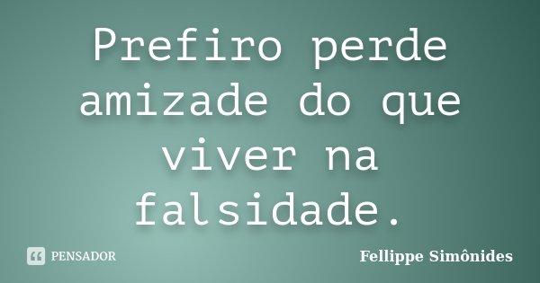 Prefiro perde amizade do que viver na falsidade.... Frase de Fellippe Simônides.