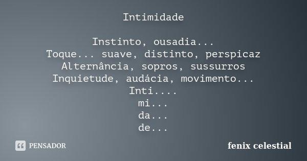 Intimidade Instinto, ousadia... Toque ... suave, distinto,perspicaz Alternância, sopros, sussuros Inquietude, audácia, movimento... Inti.... mi... da... de...... Frase de fenix celestial.