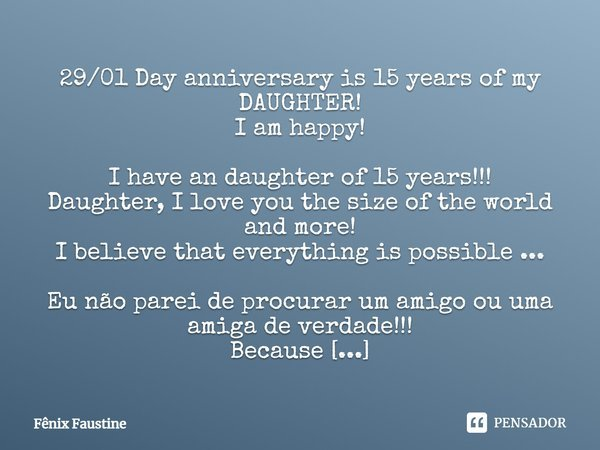 29/01 Day anniversary is 15 years of my DAUGHTER! I am happy! I have an daughter of 15 years!!! Daughter, I love you the size of the world and more! I believe t... Frase de Fênix Faustine.