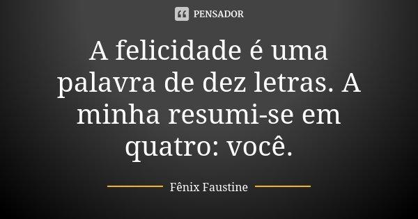 A felicidade é uma palavra de dez letras. A minha resumi-se em quatro: você.... Frase de Fênix Faustine.