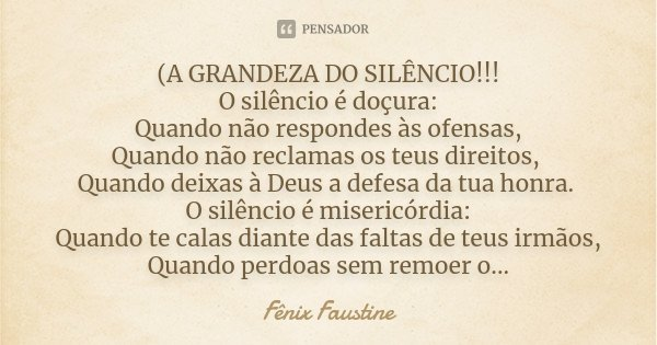 (A GRANDEZA DO SILÊNCIO!!! O silêncio é doçura: Quando não respondes às ofensas, Quando não reclamas os teus direitos, Quando deixas à Deus a defesa da tua honr... Frase de Fênix Faustine.