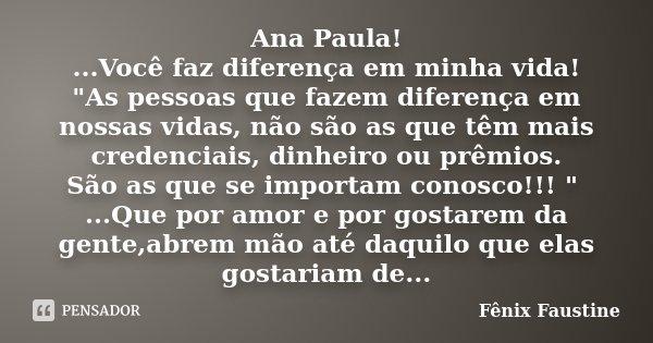 """Ana Paula! ...Você faz diferença em minha vida! """"As pessoas que fazem diferença em nossas vidas, não são as que têm mais credenciais, dinheiro ou prêmios. ... Frase de Fenix Faustine."""