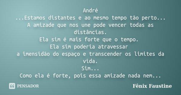 André ...Estamos distantes e ao mesmo tempo tão perto... A amizade que nos une pode vencer todas as distâncias. Ela sim é mais forte que o tempo. Ela sim poderi... Frase de Fenix Faustine.