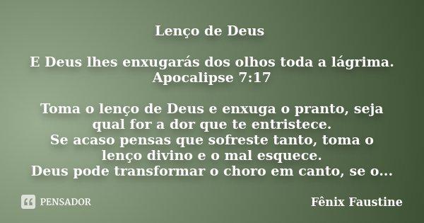 LENÇO DE DEUS!!! E DEUS LHES ENXUGARÁS DOS OLHOS TODA A LAGRIMA APOCALIPSE 7:17 TOMA O LENÇO DE DEUS E ENXUGA O PRANTO, SEJA QUAL FOR A DOR QUE TE ENTRISTECE. S... Frase de Fênix Faustine.