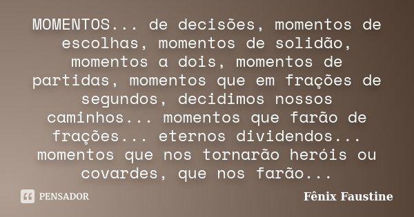MOMENTOS... de decisões, momentos de escolhas, momentos de solidão, momentos a dois, momentos de partidas, momentos que em frações de segundos, decidimos nossos... Frase de Fênix Faustine.