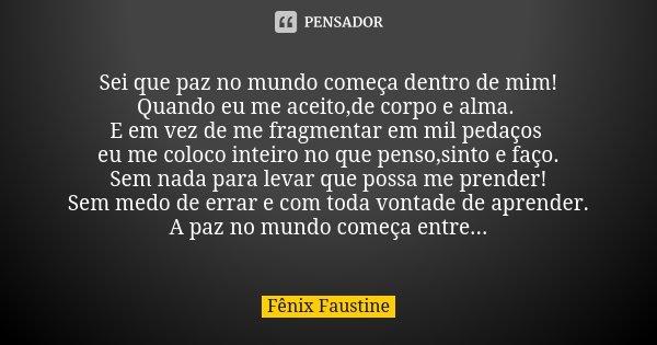 Sei que paz no mundo começa dentro de mim! Quando eu me aceito,de corpo e alma. E em vez de me fragmentar em mil pedaços eu me coloco inteiro no que penso,sinto... Frase de Fênix Faustine.