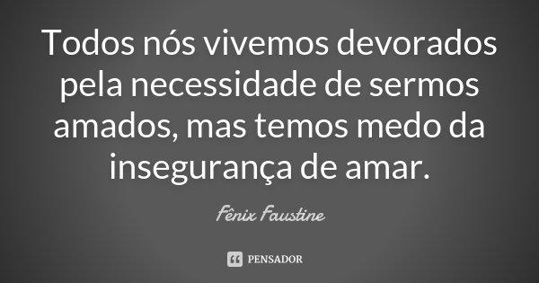 Todos nós vivemos devorados pela necessidade de sermos amados, mas temos medo da insegurança de amar.... Frase de Fênix Faustine.