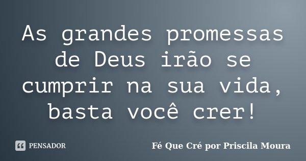 As grandes promessas de Deus irão se cumprir na sua vida, basta você crer!... Frase de Fé Que Cré por Priscila Moura.