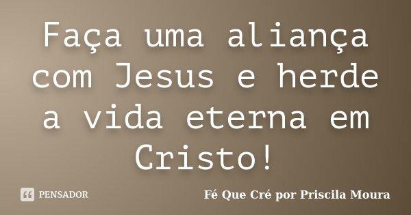 Faça uma aliança com Jesus e herde a vida eterna em Cristo!... Frase de Fé Que Cré por Priscila Moura.