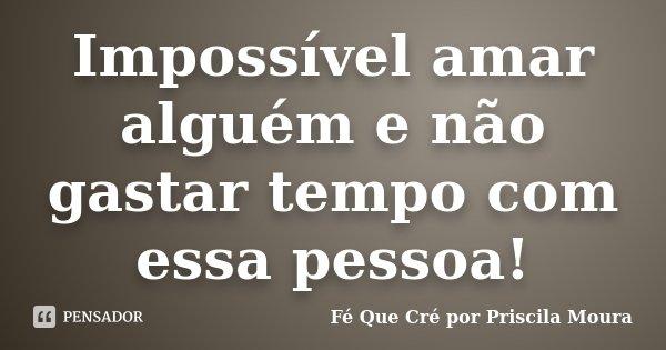 Impossível amar alguém e não gastar tempo com essa pessoa!... Frase de Fé Que Cré por Priscila Moura.