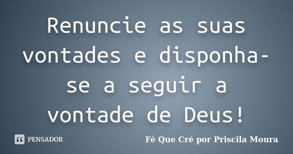 Renuncie as suas vontades e disponha-se a seguir a vontade de Deus!... Frase de Fé Que Cré por Priscila Moura.