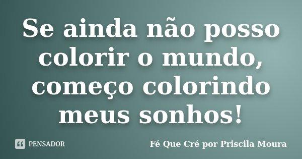Se ainda não posso colorir o mundo, começo colorindo meus sonhos!... Frase de Fé Que Cré por Priscila Moura.