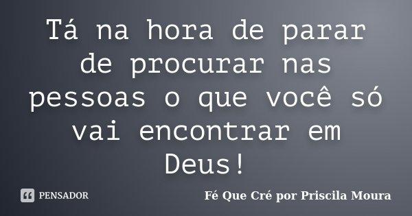 Tá na hora de parar de procurar nas pessoas o que você só vai encontrar em Deus!... Frase de Fé Que Cré por Priscila Moura.