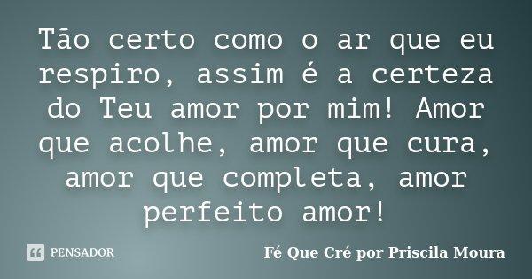Tão certo como o ar que eu respiro, assim é a certeza do Teu amor por mim! Amor que acolhe, amor que cura, amor que completa, amor perfeito amor!... Frase de Fé Que Cré por Priscila Moura.