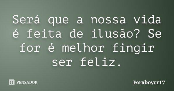 Será que a nossa vida é feita de ilusão? Se for é melhor fingir ser feliz.... Frase de Feraboycr17.