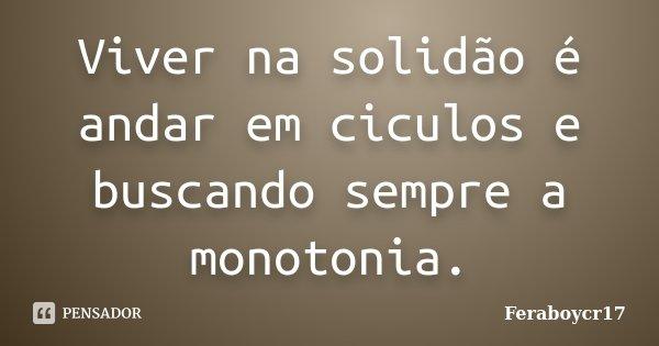 Viver na solidão é andar em ciculos e buscando sempre a monotonia.... Frase de Feraboycr17.