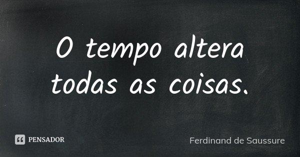 O tempo altera todas as coisas.... Frase de Ferdinand de Saussure.