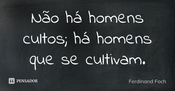 Não há homens cultos; há homens que se cultivam.... Frase de Ferdinand Foch.