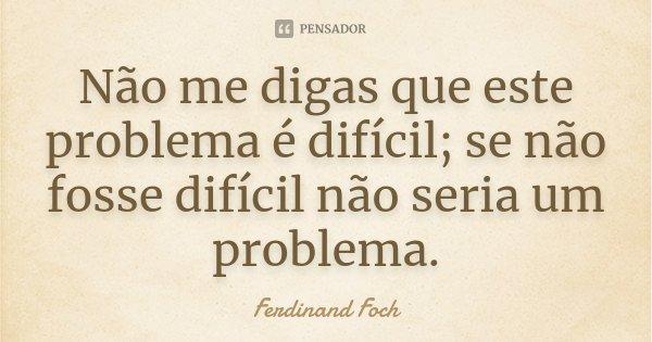 Não me digas que este problema é difícil; se não fosse difícil não seria um problema.... Frase de Ferdinand Foch.