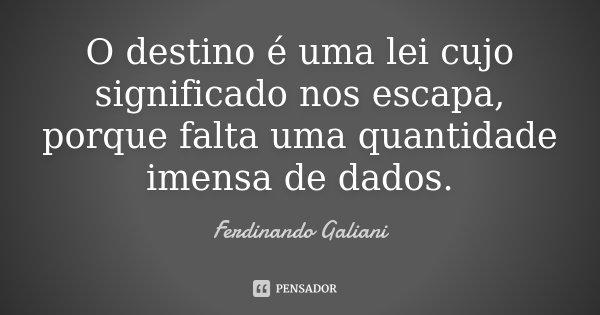 O destino é uma lei cujo significado nos escapa, porque falta uma quantidade imensa de dados.... Frase de Ferdinando Galiani.