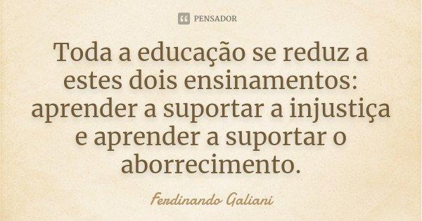 Toda a educação se reduz a estes dois ensinamentos: aprender a suportar a injustiça e aprender a suportar o aborrecimento.... Frase de Ferdinando Galiani.