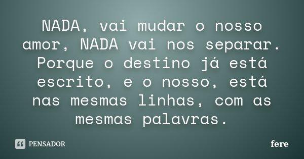 NADA, vai mudar o nosso amor, NADA vai nos separar. Porque o destino já está escrito, e o nosso, está nas mesmas linhas, com as mesmas palavras.... Frase de fere.