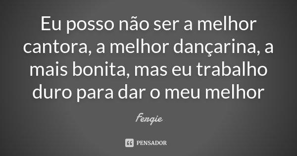Eu posso não ser a melhor cantora, a melhor dançarina, a mais bonita, mas eu trabalho duro para dar o meu melhor... Frase de Fergie.
