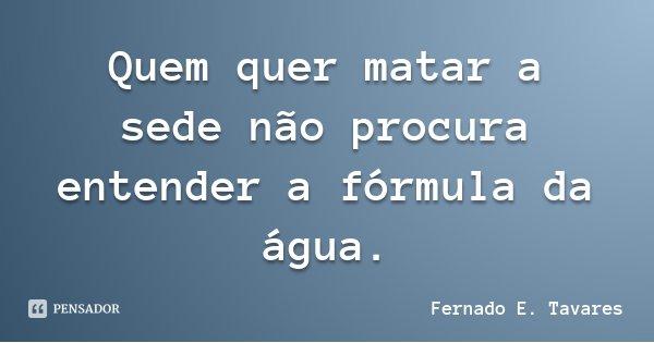 Quem quer matar a sede não procura entender a fórmula da água.... Frase de Fernado E. Tavares.