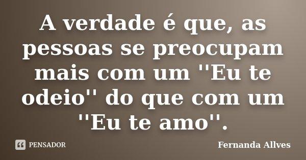 A verdade é que, as pessoas se preocupam mais com um ''Eu te odeio'' do que com um ''Eu te amo''.... Frase de Fernanda Allves.