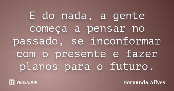 E do nada, a gente começa a pensar no passado, se inconformar com o presente e fazer planos para o futuro.... Frase de Fernanda Allves.