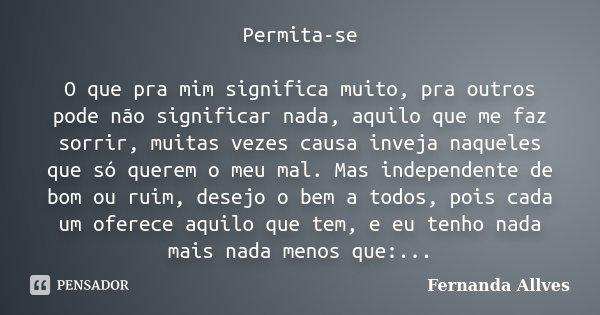 Permita-se O que pra mim significa muito, pra outros pode não significar nada, aquilo que me faz sorrir, muitas vezes causa inveja naqueles que só querem o meu ... Frase de Fernanda Allves.