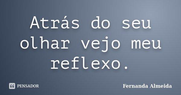 Atrás do seu olhar vejo meu reflexo.... Frase de Fernanda Almeida.