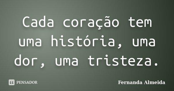 Cada coração tem uma história, uma dor, uma tristeza.... Frase de Fernanda Almeida.