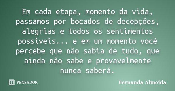 Em cada etapa, momento da vida, passamos por bocados de decepções, alegrias e todos os sentimentos possíveis... e em um momento você percebe que não sabia de tu... Frase de Fernanda Almeida.