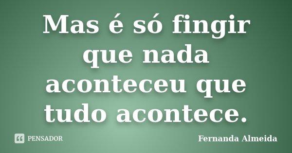 Mas é só fingir que nada aconteceu que tudo acontece.... Frase de Fernanda Almeida.