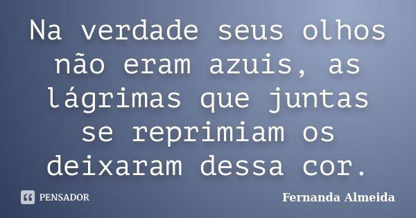 Na verdade seus olhos não eram azuis, as lágrimas que juntas se reprimiam os deixaram dessa cor.... Frase de Fernanda Almeida.
